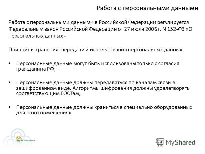 Работа с персональными данными Работа с персональными данными в Российской Федерации регулируется Федеральным закон Российской Федерации от 27 июля 2006 г. N 152-ФЗ «О персональных данных» Принципы хранения, передачи и использования персональных данн
