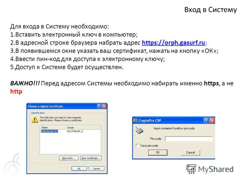 Вход в Систему Для входа в Систему необходимо: 1.Вставить электронный ключ в компьютер; 2.В адресной строке браузера набрать адрес https://orph.gasurf.ru;https://orph.gasurf.ru 3.В появившемся окне указать ваш сертификат, нажать на кнопку «ОК»; 4.Вве