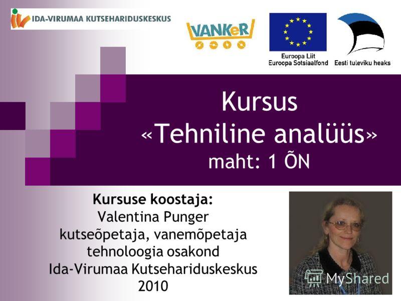 1 Kursus «Tehniline analüüs» maht: 1 ÕN Kursuse koostaja: Valentina Punger kutseõpetaja, vanemõpetaja tehnoloogia osakond Ida-Virumaa Kutsehariduskeskus 2010