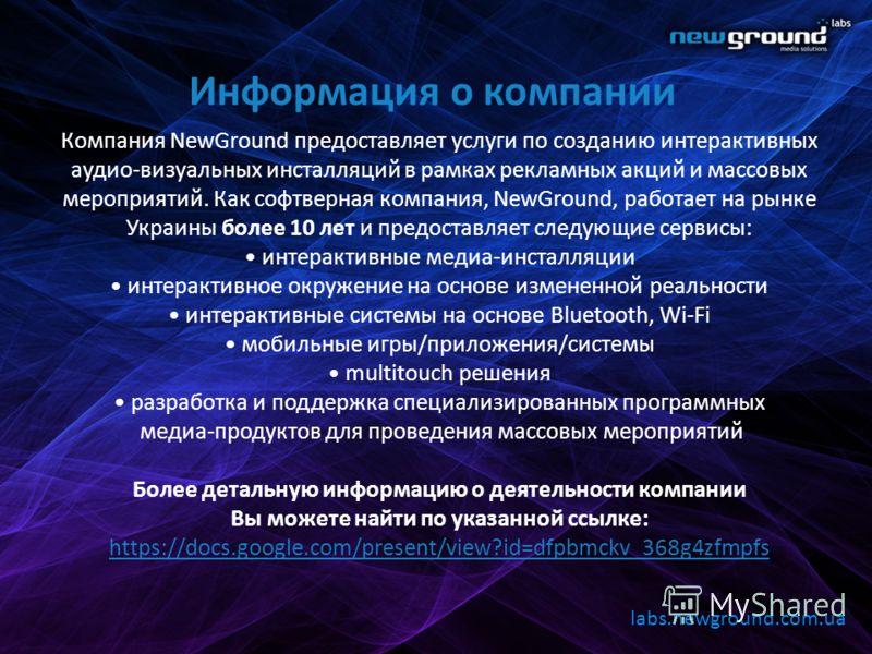 Информация о компании Компания NewGround предоставляет услуги по созданию интерактивных аудио-визуальных инсталляций в рамках рекламных акций и массовых мероприятий. Как софтверная компания, NewGround, работает на рынке Украины более 10 лет и предост