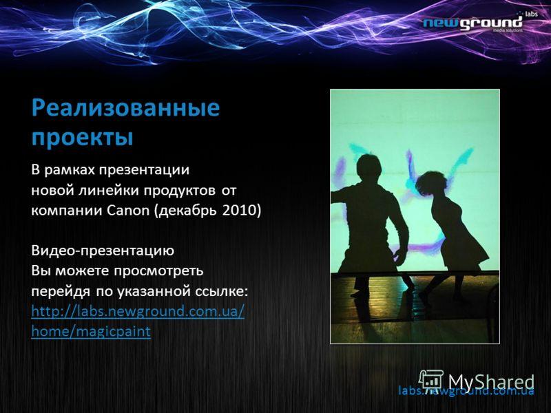 labs.newground.com.ua Реализованные проекты В рамках презентации новой линейки продуктов от компании Canon (декабрь 2010) Видео-презентацию Вы можете просмотреть перейдя по указанной ссылке: http://labs.newground.com.ua/ home/magicpaint