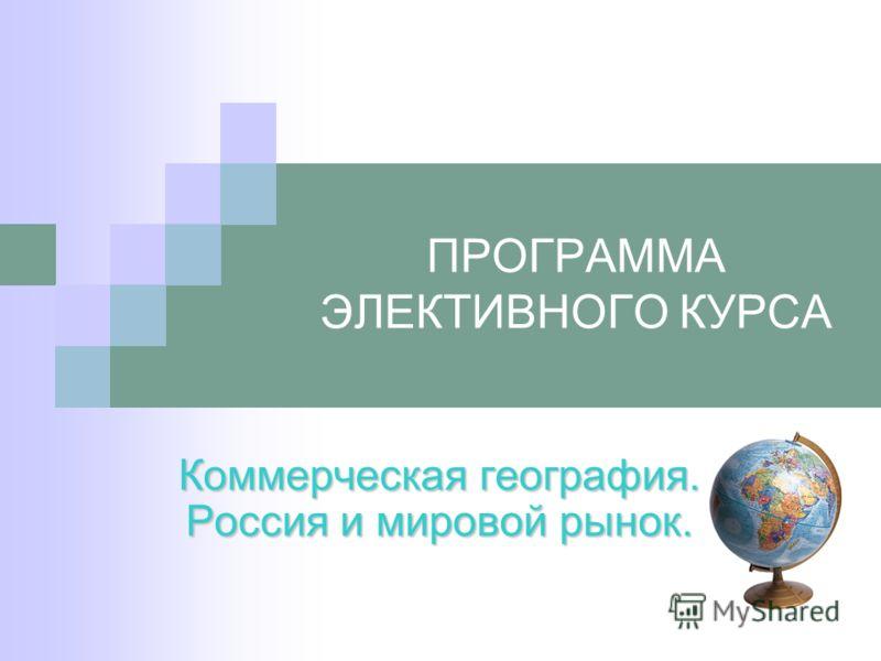 ПРОГРАММА ЭЛЕКТИВНОГО КУРСА Коммерческая география. Россия и мировой рынок.