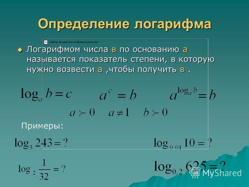 Определение логарифма Логарифмом числа в по основанию а называется показатель степени, в которую нужно возвести а,чтобы получить в. Логарифмом числа в по основанию а называется показатель степени, в которую нужно возвести а,чтобы получить в. Примеры: