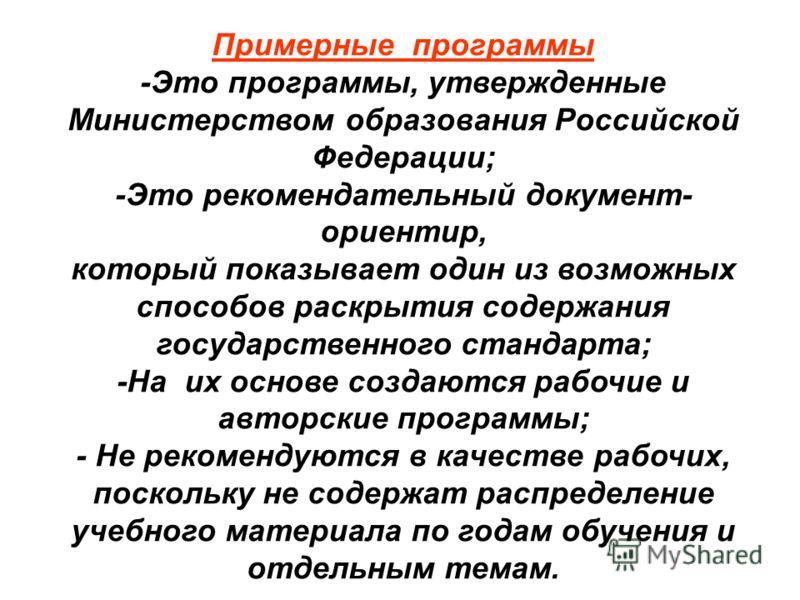 Примерные программы -Это программы, утвержденные Министерством образования Российской Федерации; -Это рекомендательный документ- ориентир, который показывает один из возможных способов раскрытия содержания государственного стандарта; -На их основе со