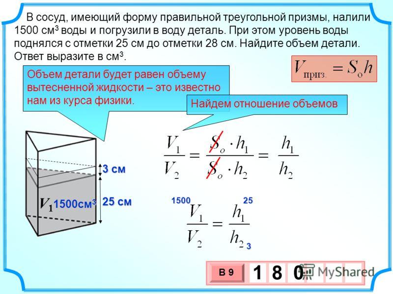 В сосуд, имеющий форму правильной треугольной призмы, налили 1500 см 3 воды и погрузили в воду деталь. При этом уровень воды поднялся с отметки 25 см до отметки 28 см. Найдите объем детали. Ответ выразите в см 3. 1500 25252525 3 25 см 1500см 3 V1V1V1