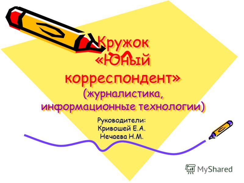 Кружок «Юный корреспондент» (журналистика, информационные технологии) Руководители: Кривошей Е.А. Нечаева Н.М.