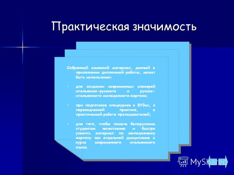 Практическая значимость Собранный языковой материал, данный в приложении дипломной работы, может быть использован: для создании современных словарей итальянско-русского и русско- итальянского молодежного жаргона; при подготовке спецкурсов в ВУЗах, в