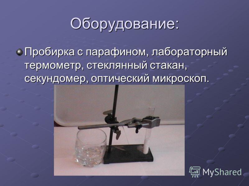 Оборудование: Пробирка с парафином, лабораторный термометр, стеклянный стакан, секундомер, оптический микроскоп.