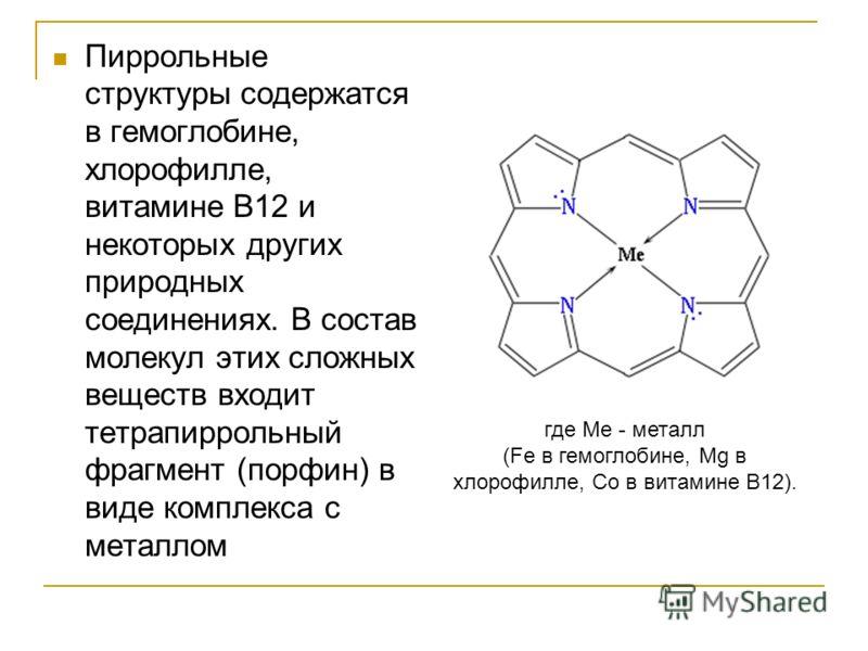 Пиррольные структуры содержатся в гемоглобине, хлорофилле, витамине В12 и некоторых других природных соединениях. В состав молекул этих сложных веществ входит тетрапиррольный фрагмент (порфин) в виде комплекса с металлом где Ме - металл (Fe в гемогло