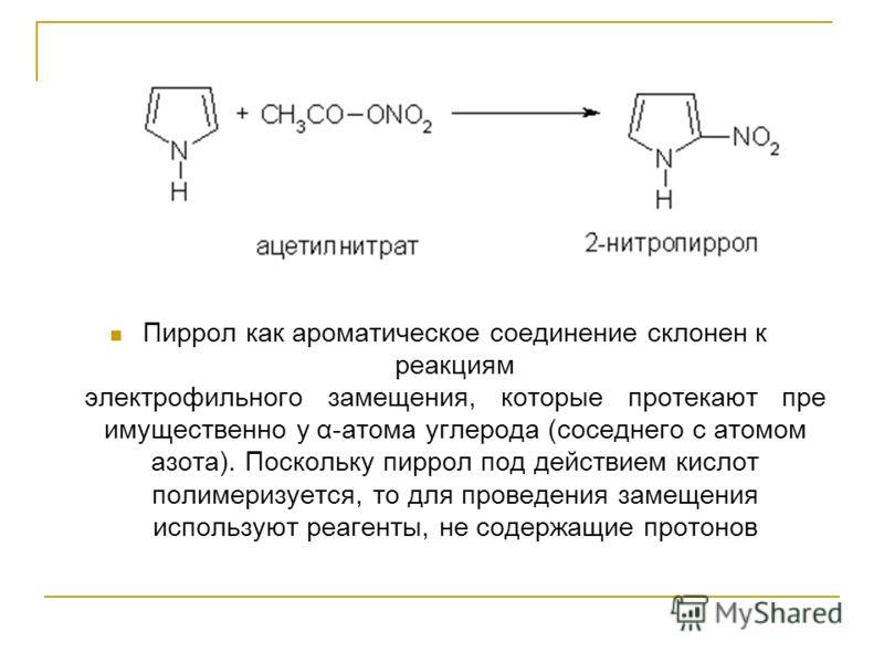 Пиррол как ароматическое соединение склонен к реакциям электрофильного замещения, которые протекают пре имущественно у α-атома углерода (соседнего с атомом азота). Поскольку пиррол под действием кислот полимеризуется, то для проведения замещения испо
