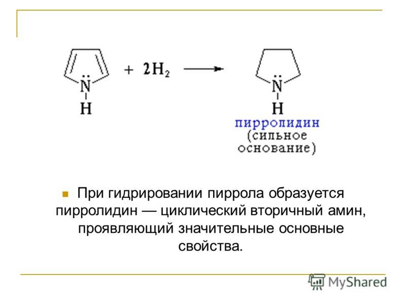 При гидрировании пиррола образуется пирролидин циклический вторичный амин, проявляющий значительные основные свойства.