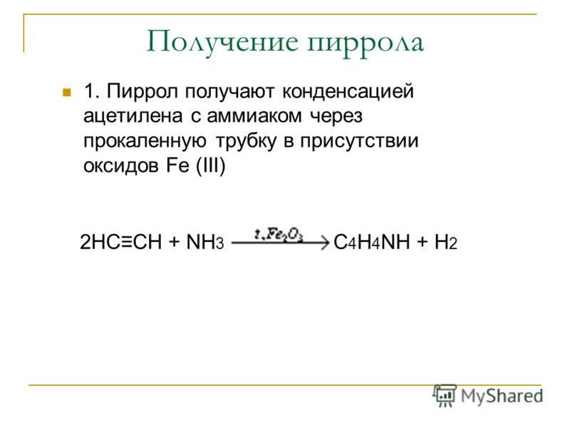 Получение пиррола 1. Пиррол получают конденсацией ацетилена с аммиаком через прокаленную трубку в присутствии оксидов Fe (III) 2НССН + NH 3 C 4 H 4 NH + Н 2