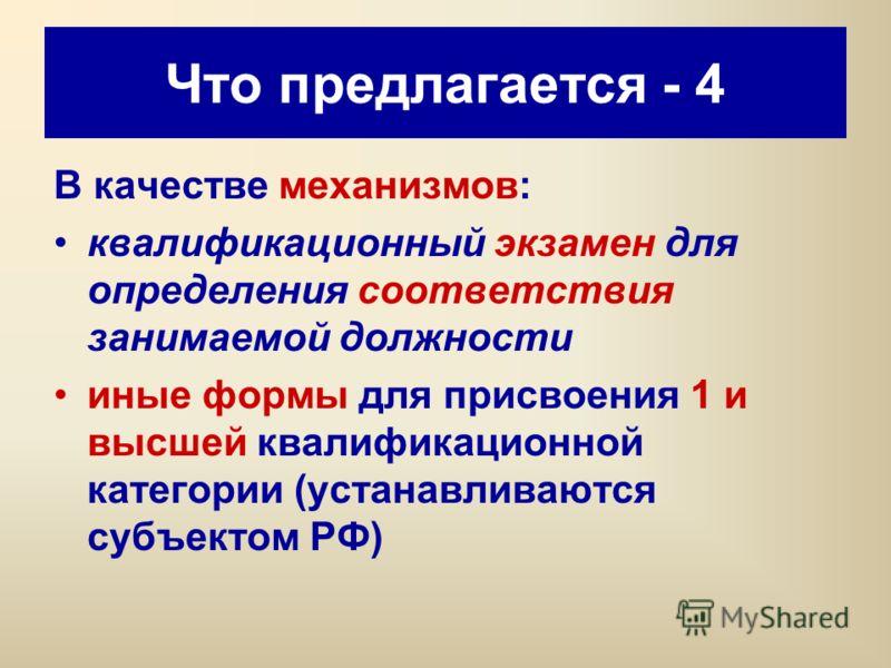 Что предлагается - 4 В качестве механизмов: квалификационный экзамен для определения соответствия занимаемой должности иные формы для присвоения 1 и высшей квалификационной категории (устанавливаются субъектом РФ)