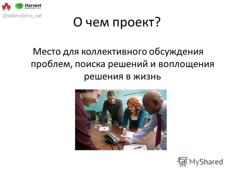 О чем проект? Место для коллективного обсуждения проблем, поиска решений и воплощения решения в жизнь @nedovolstvu_net