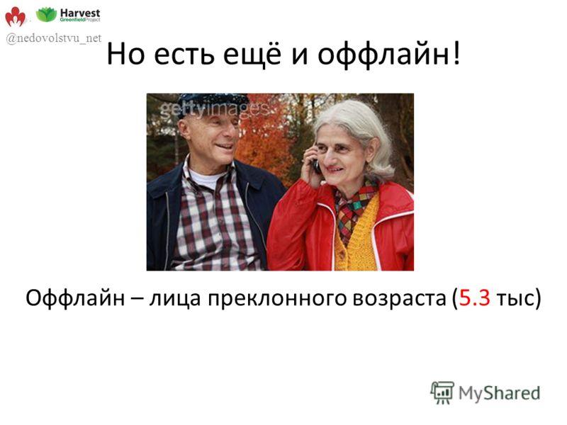 Но есть ещё и оффлайн! Оффлайн – лица преклонного возраста (5.3 тыс) @nedovolstvu_net