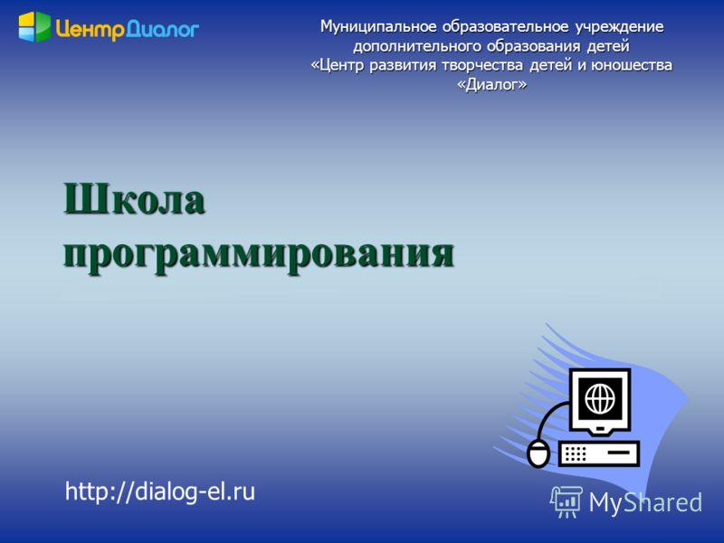 Школа программирования Муниципальное образовательное учреждение дополнительного образования детей «Центр развития творчества детей и юношества «Диалог» http://dialog-el.ru