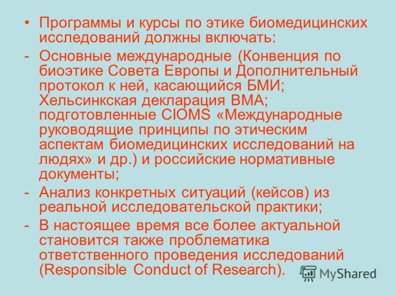 Программы и курсы по этике биомедицинских исследований должны включать: -Основные международные (Конвенция по биоэтике Совета Европы и Дополнительный протокол к ней, касающийся БМИ; Хельсинкская декларация ВМА; подготовленные CIOMS «Международные рук