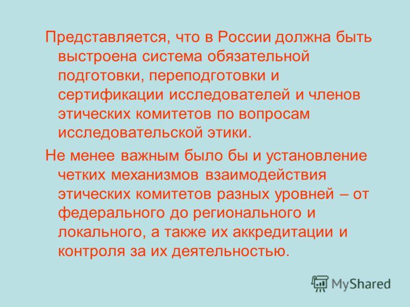 Представляется, что в России должна быть выстроена система обязательной подготовки, переподготовки и сертификации исследователей и членов этических комитетов по вопросам исследовательской этики. Не менее важным было бы и установление четких механизмо