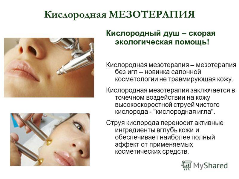 Кислородная МЕЗОТЕРАПИЯ Кислородный душ – скорая экологическая помощь! Кислородная мезотерапия – мезотерапия без игл – новинка салонной косметологии не травмирующая кожу. Кислородная мезотерапия заключается в точечном воздействии на кожу высокоскорос