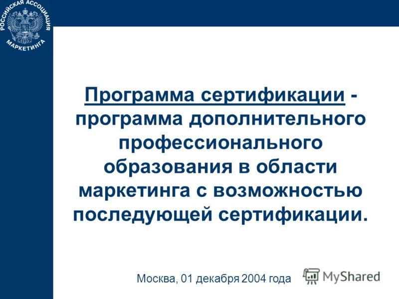 Программа сертификации - программа дополнительного профессионального образования в области маркетинга с возможностью последующей сертификации. Москва, 01 декабря 2004 года