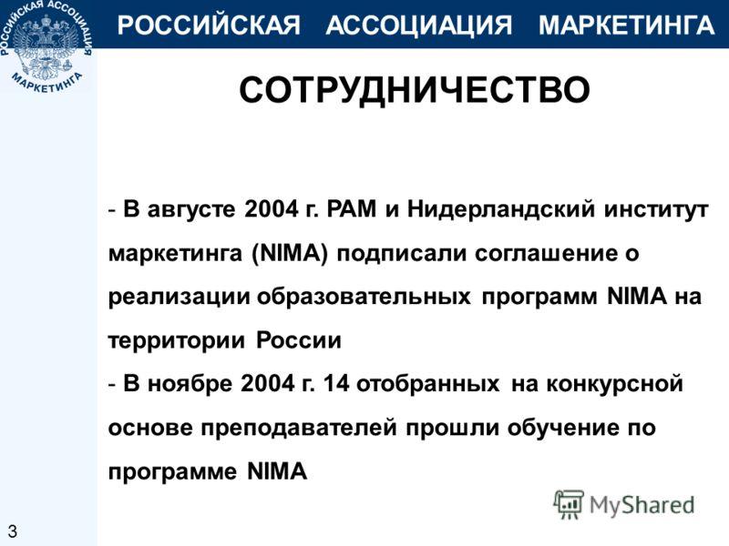 РОССИЙСКАЯ АССОЦИАЦИЯ МАРКЕТИНГА СОТРУДНИЧЕСТВО - В августе 2004 г. РАМ и Нидерландский институт маркетинга (NIMA) подписали соглашение о реализации образовательных программ NIMA на территории России - В ноябре 2004 г. 14 отобранных на конкурсной осн