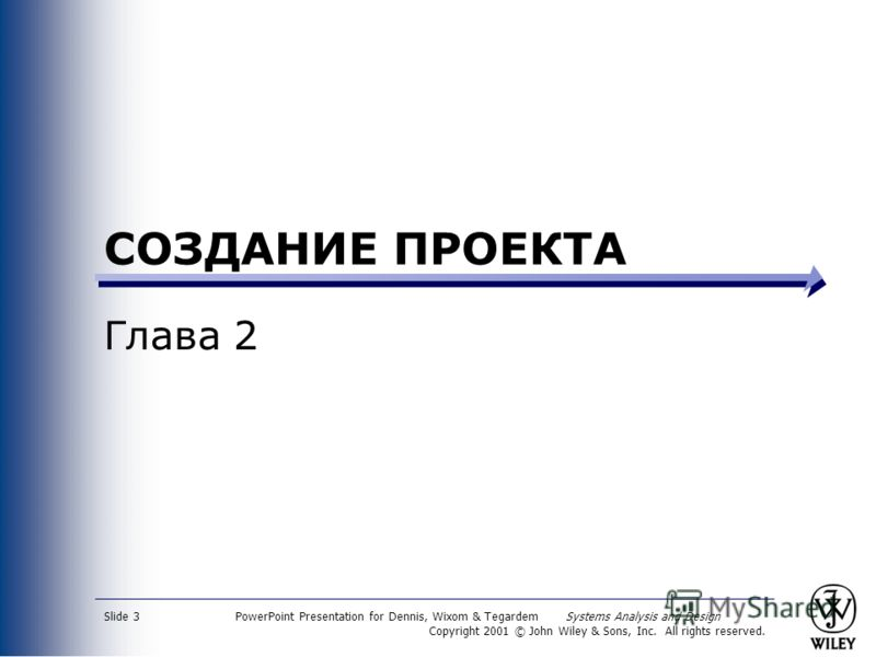 PowerPoint Presentation for Dennis, Wixom & Tegardem Systems Analysis and Design Copyright 2001 © John Wiley & Sons, Inc. All rights reserved. Slide 3 СОЗДАНИЕ ПРОЕКТА Глава 2