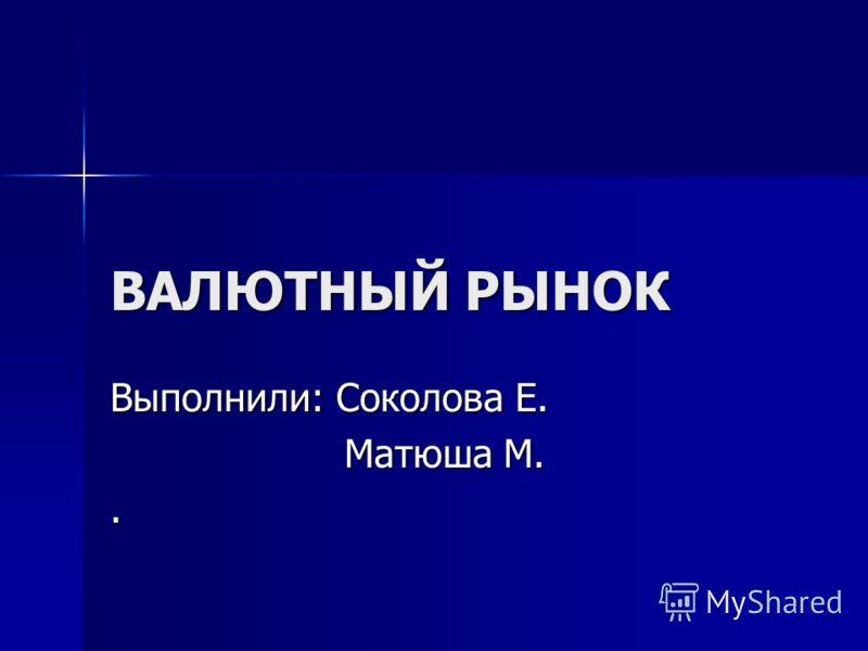 ВАЛЮТНЫЙ РЫНОК Выполнили: Соколова Е. Матюша М. Матюша М..