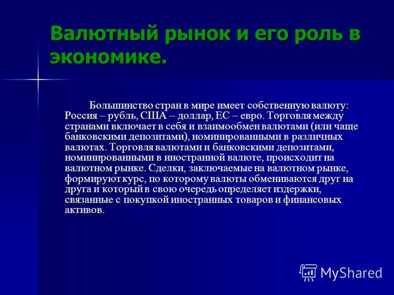 Валютный рынок и его роль в экономике. Большинство стран в мире имеет собственную валюту: Россия – рубль, США – доллар, ЕС – евро. Торговля между странами включает в себя и взаимообмен валютами (или чаще банковскими депозитами), номинированными в раз