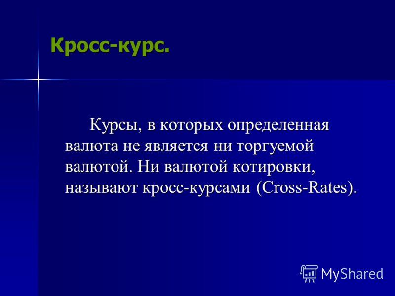 Кросс-курс. Курсы, в которых определенная валюта не является ни торгуемой валютой. Ни валютой котировки, называют кросс-курсами (Cross-Rates).