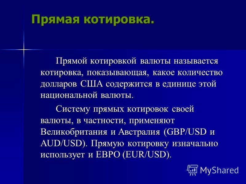 Прямая котировка. Прямой котировкой валюты называется котировка, показывающая, какое количество долларов США содержится в единице этой национальной валюты. Прямой котировкой валюты называется котировка, показывающая, какое количество долларов США сод