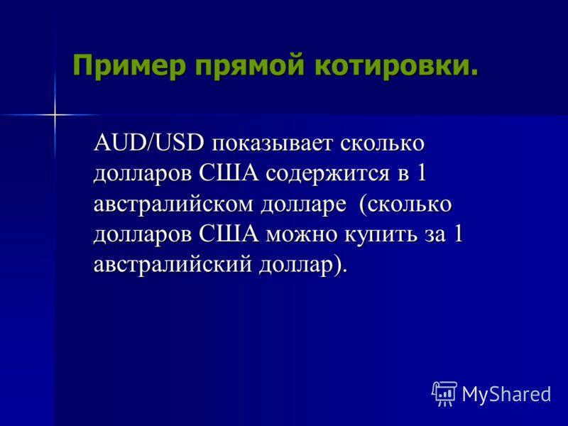 Пример прямой котировки. AUD/USD показывает сколько долларов США содержится в 1 австралийском долларе (сколько долларов США можно купить за 1 австралийский доллар).