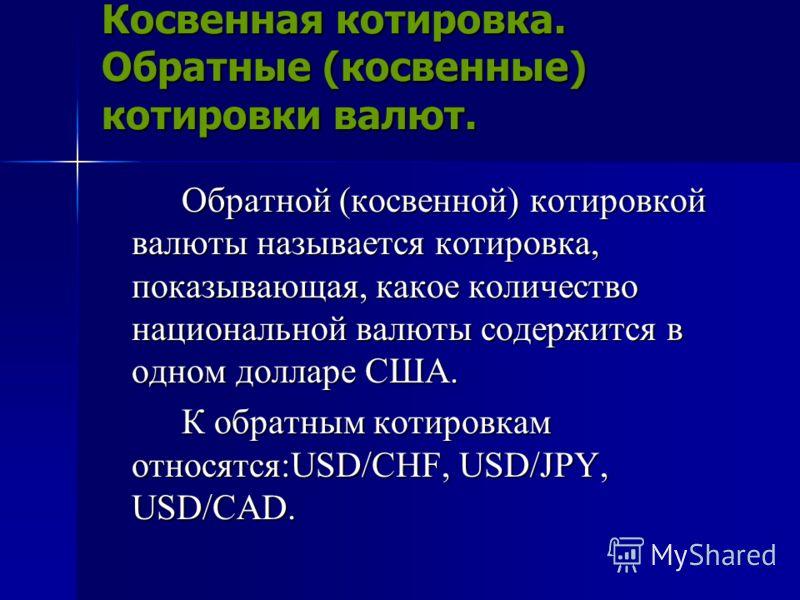Косвенная котировка. Обратные (косвенные) котировки валют. Обратной (косвенной) котировкой валюты называется котировка, показывающая, какое количество национальной валюты содержится в одном долларе США. К обратным котировкам относятся:USD/CHF, USD/JP