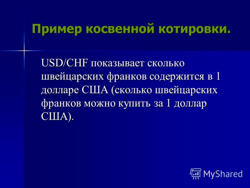 Пример косвенной котировки. USD/CHF показывает сколько швейцарских франков содержится в 1 долларе США (сколько швейцарских франков можно купить за 1 доллар США).