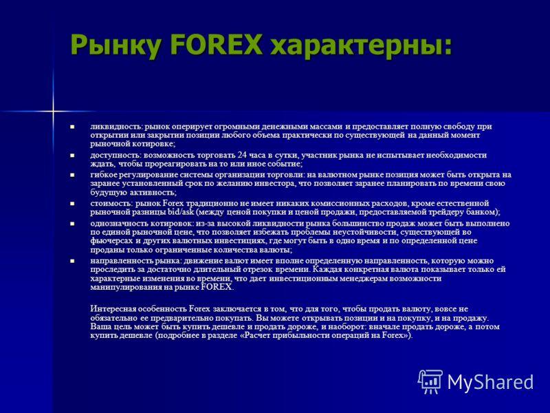 Рынку FOREX характерны: ликвидность: рынок оперирует огромными денежными массами и предоставляет полную свободу при открытии или закрытии позиции любого объема практически по существующей на данный момент рыночной котировке; ликвидность: рынок оперир