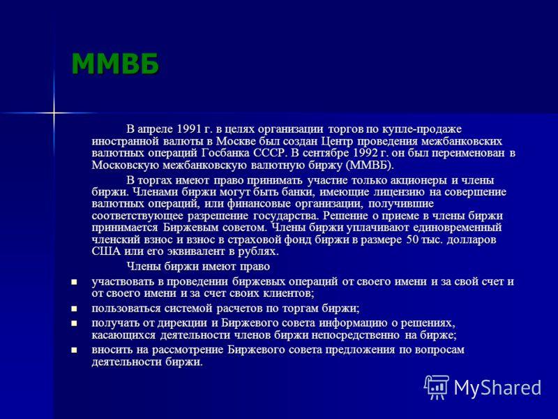 ММВБ В апреле 1991 г. в целях организации торгов по купле-продаже иностранной валюты в Москве был создан Центр проведения межбанковских валютных операций Госбанка СССР. В сентябре 1992 г. он был переименован в Московскую межбанковскую валютную биржу