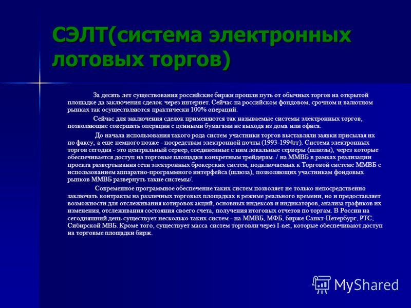 СЭЛТ(система электронных лотовых торгов) За десять лет существования российские биржи прошли путь от обычных торгов на открытой площадке да заключения сделок через интернет. Сейчас на российском фондовом, срочном и валютном рынках так осуществляются
