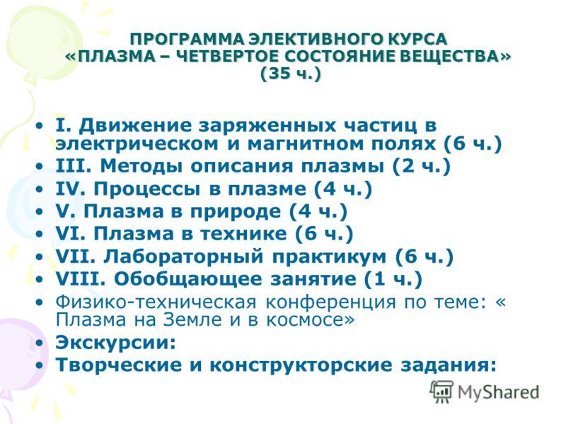 ПРОГРАММА ЭЛЕКТИВНОГО КУРСА «ПЛАЗМА – ЧЕТВЕРТОЕ СОСТОЯНИЕ ВЕЩЕСТВА» (35 ч.) I. Движение заряженных частиц в электрическом и магнитном полях (6 ч.) III. Методы описания плазмы (2 ч.) IV. Процессы в плазме (4 ч.) V. Плазма в природе (4 ч.) VI. Плазма в