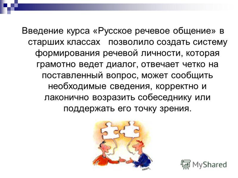 Введение курса «Русское речевое общение» в старших классах позволило создать систему формирования речевой личности, которая грамотно ведет диалог, отвечает четко на поставленный вопрос, может сообщить необходимые сведения, корректно и лаконично возра