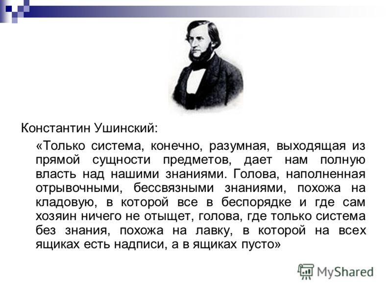 Константин Ушинский: «Только система, конечно, разумная, выходящая из прямой сущности предметов, дает нам полную власть над нашими знаниями. Голова, наполненная отрывочными, бессвязными знаниями, похожа на кладовую, в которой все в беспорядке и где с