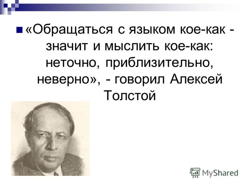 «Обращаться с языком кое-как - значит и мыслить кое-как: неточно, приблизительно, неверно», - говорил Алексей Толстой