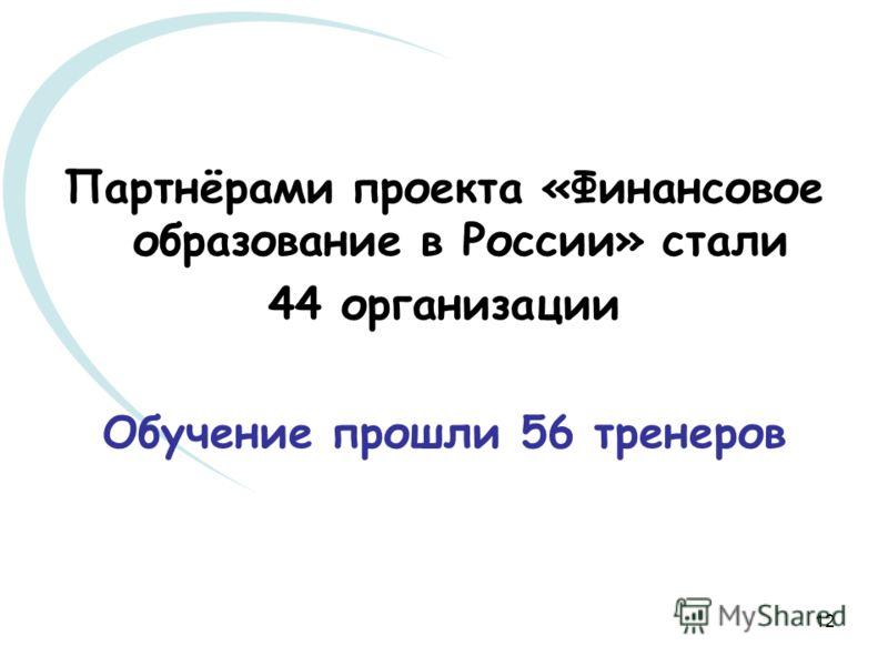 12 Партнёрами проекта «Финансовое образование в России» стали 44 организации Обучение прошли 56 тренеров