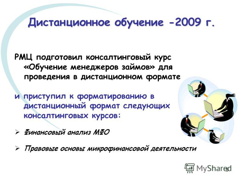 5 Дистанционное обучение -2009 г. РМЦ подготовил консалтинговый курс «Обучение менеджеров займов» для проведения в дистанционном формате и приступил к форматированию в дистанционный формат следующих консалтинговых курсов: Финансовый анализ МФО Правов