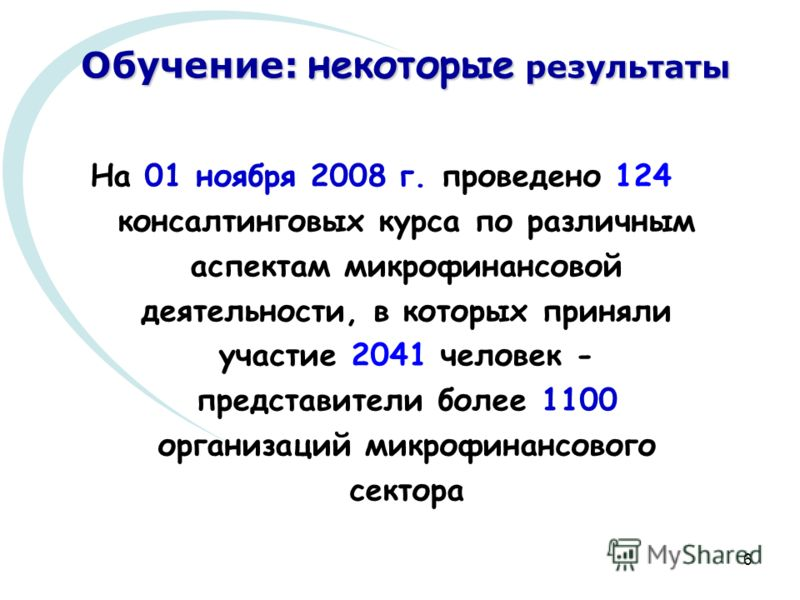 6 Обучение: некоторые результаты На 01 ноября 2008 г. проведено 124 консалтинговых курса по различным аспектам микрофинансовой деятельности, в которых приняли участие 2041 человек - представители более 1100 организаций микрофинансового сектора