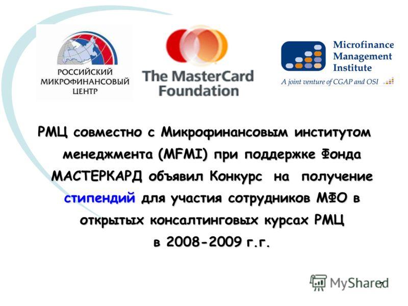 7 РМЦ совместно с Микрофинансовым институтом менеджмента (MFMI) при поддержке Фонда МАСТЕРКАРД объявил Конкурс на получение стипендий для участия сотрудников МФО в открытых консалтинговых курсах РМЦ в 2008-2009 г.г.