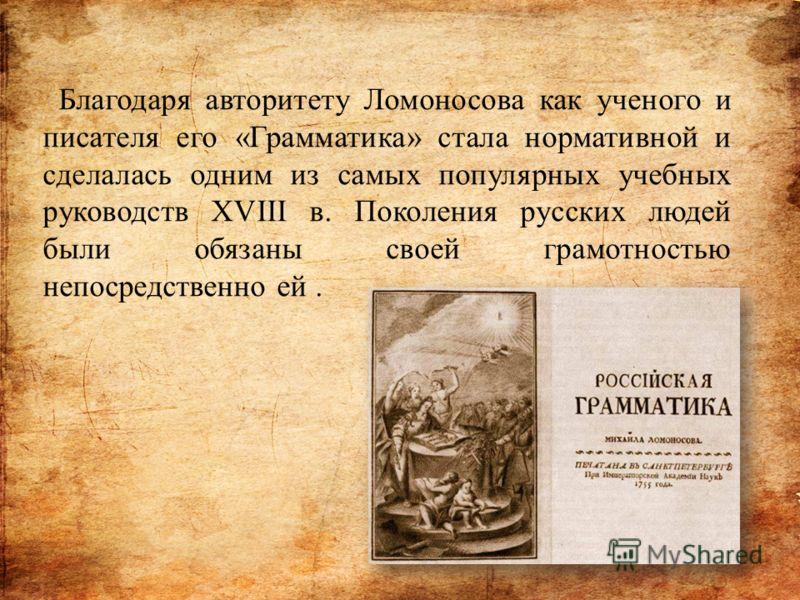 Благодаря авторитету Ломоносова как ученого и писателя его «Грамматика» стала нормативной и сделалась одним из самых популярных учебных руководств XVIII в. Поколения русских людей были обязаны своей грамотностью непосредственно ей.