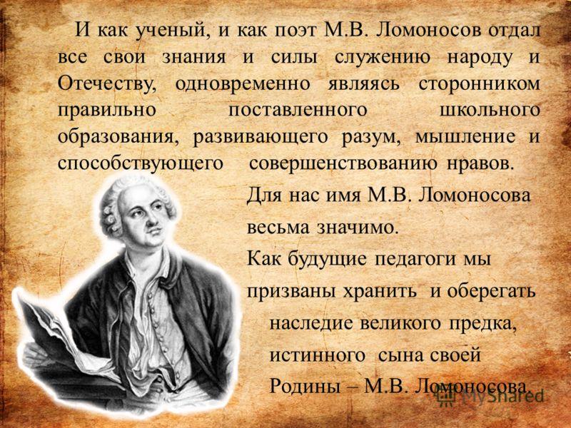 И как ученый, и как поэт М.В. Ломоносов отдал все свои знания и силы служению народу и Отечеству, одновременно являясь сторонником правильно поставленного школьного образования, развивающего разум, мышление и способствующего совершенствованию нравов.