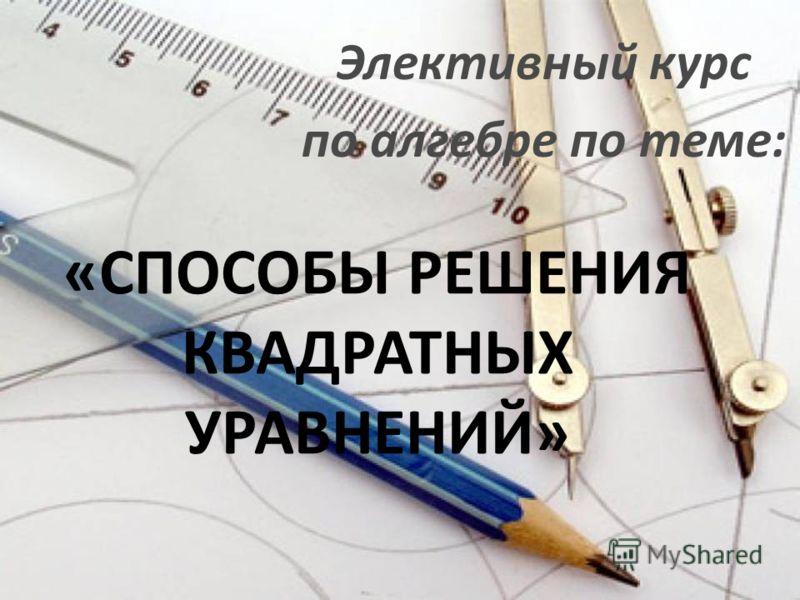 «СПОСОБЫ РЕШЕНИЯ КВАДРАТНЫХ УРАВНЕНИЙ» Элективный курс по алгебре по теме: