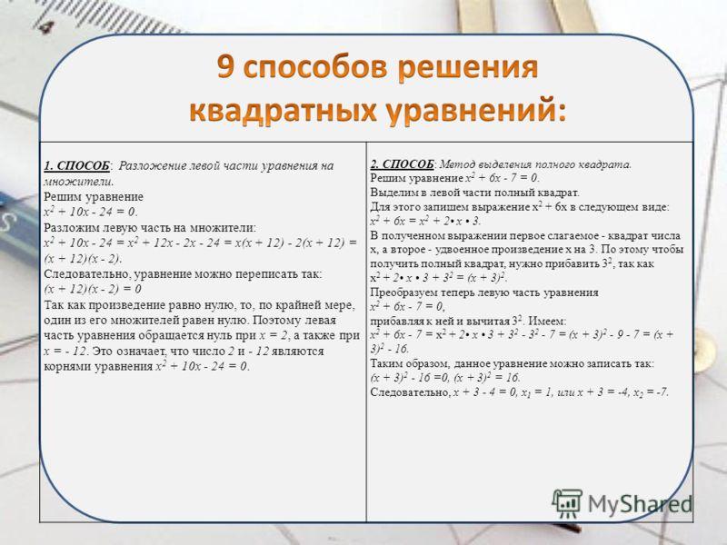1. СПОСОБ: Разложение левой части уравнения на множители. Решим уравнение х 2 + 10х - 24 = 0. Разложим левую часть на множители: х 2 + 10х - 24 = х 2 + 12х - 2х - 24 = х(х + 12) - 2(х + 12) = (х + 12)(х - 2). Следовательно, уравнение можно переписать