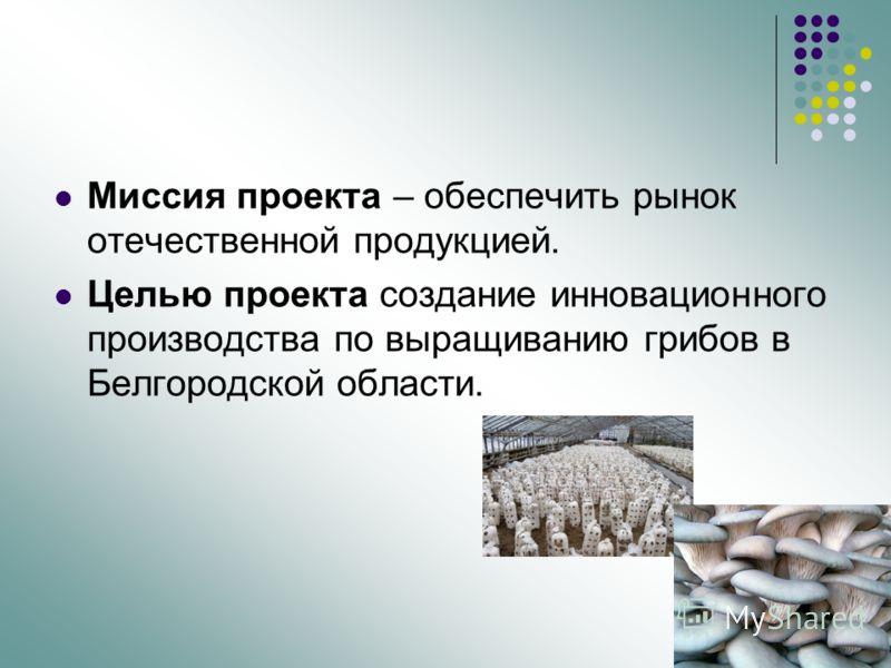 Миссия проекта – обеспечить рынок отечественной продукцией. Целью проекта создание инновационного производства по выращиванию грибов в Белгородской области.