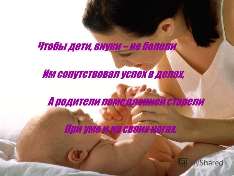 Чтобы дети, внуки – не болели Им сопутствовал успех в делах, А родители помедленней старели При уме и на своих ногах.